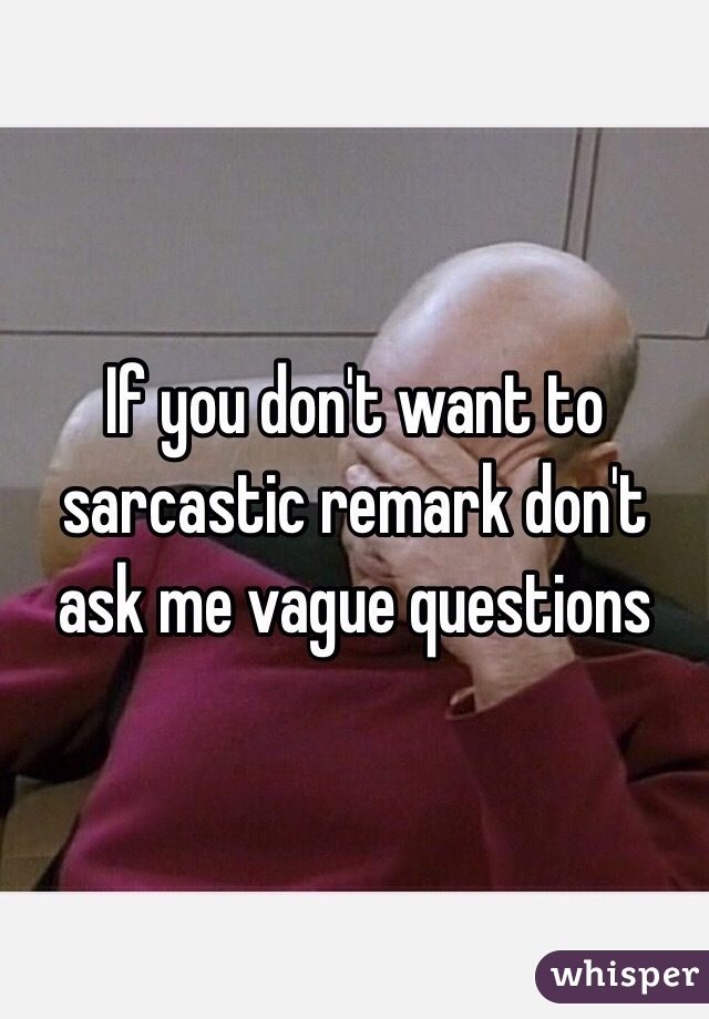 If you don't want to sarcastic remark don't ask me vague questions