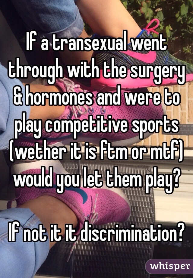 If a transexual went through with the surgery & hormones and were to play competitive sports (wether it is ftm or mtf) would you let them play?  If not it it discrimination?