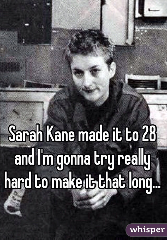 Sarah Kane made it to 28 and I'm gonna try really hard to make it that long...