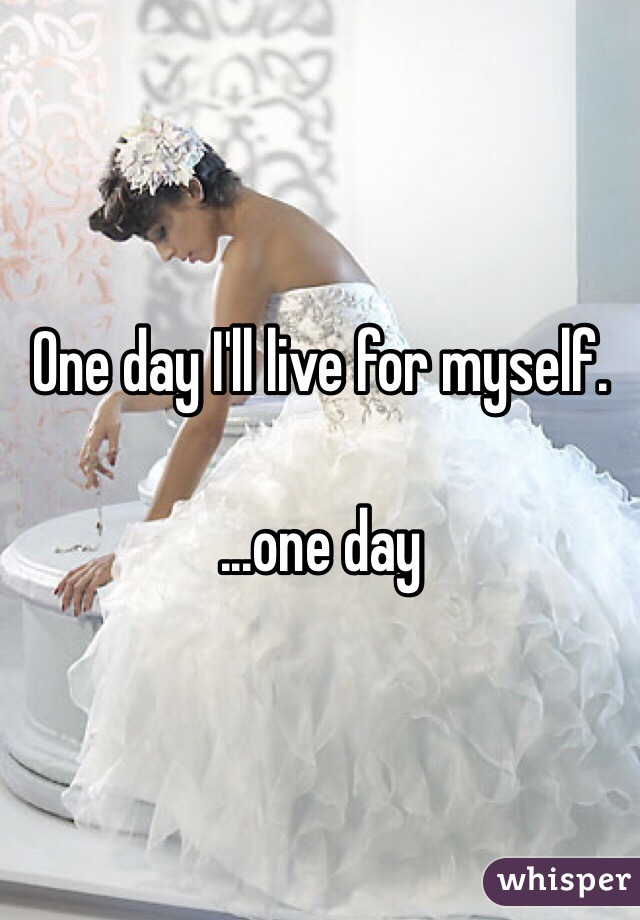 One day I'll live for myself.   ...one day