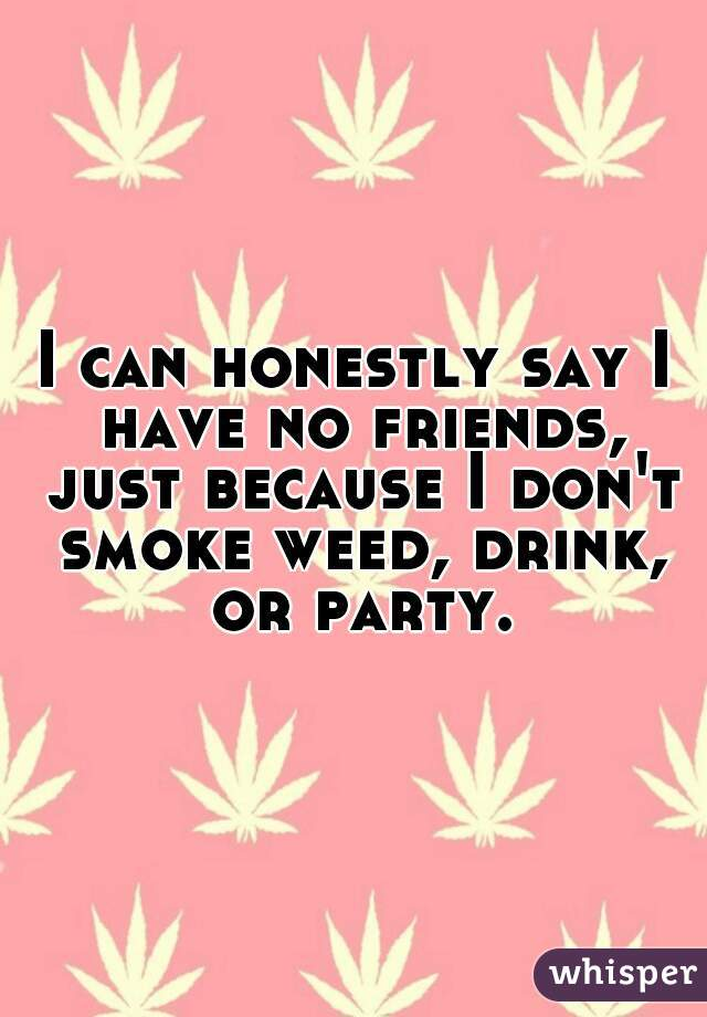 I can honestly say I have no friends, just because I don't smoke weed, drink, or party.