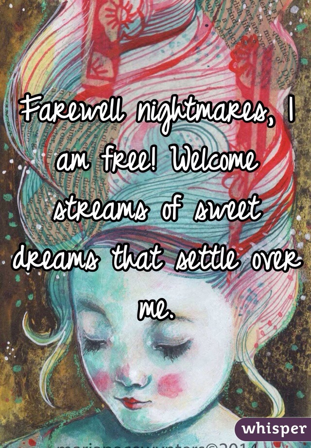 Farewell nightmares, I am free! Welcome streams of sweet dreams that settle over me.