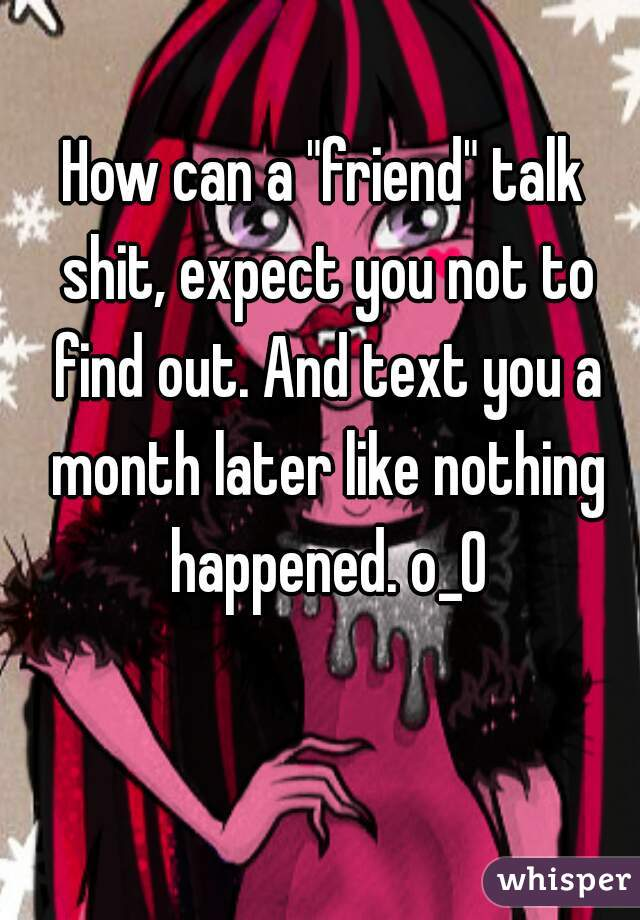 """How can a """"friend"""" talk shit, expect you not to find out. And text you a month later like nothing happened. o_0"""