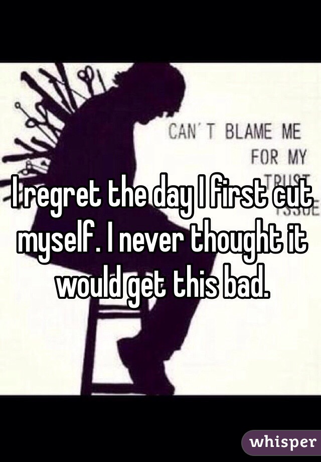 I regret the day I first cut myself. I never thought it would get this bad.