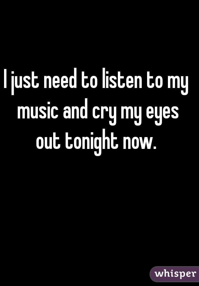 I just need to listen to my music and cry my eyes out tonight now.