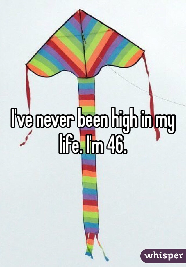 I've never been high in my life. I'm 46.