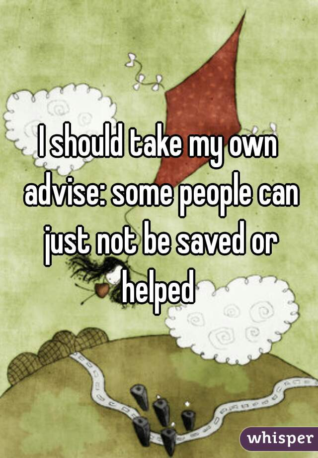 I should take my own advise: some people can just not be saved or helped