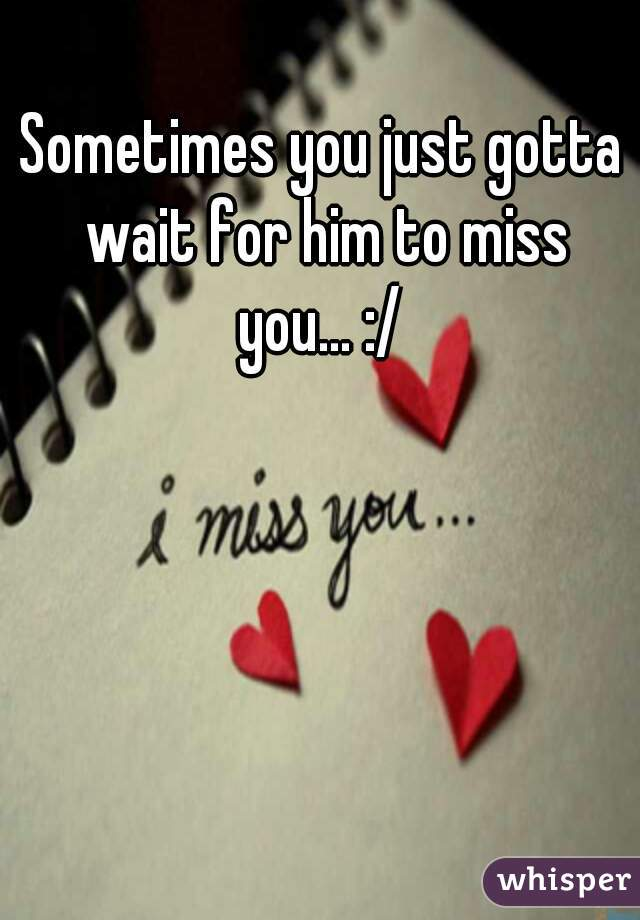 Sometimes you just gotta wait for him to miss you... :/