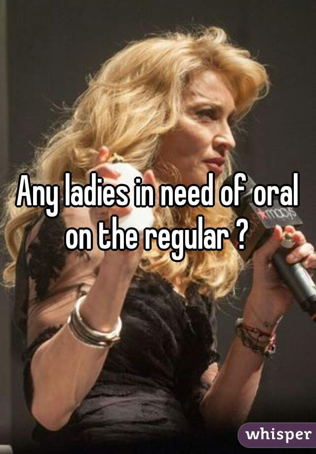 Any ladies in need of oral on the regular ?