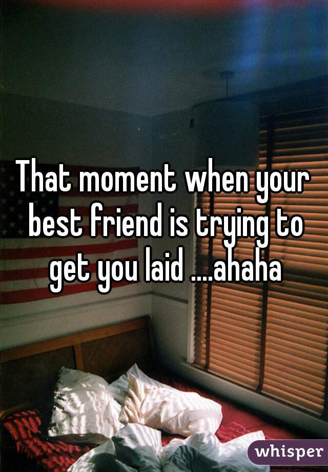 That moment when your best friend is trying to get you laid ....ahaha