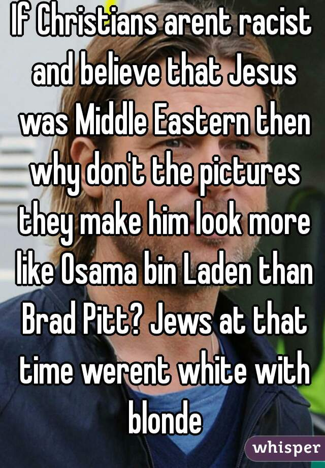 If Christians arent racist and believe that Jesus was Middle Eastern then why don't the pictures they make him look more like Osama bin Laden than Brad Pitt? Jews at that time werent white with blonde