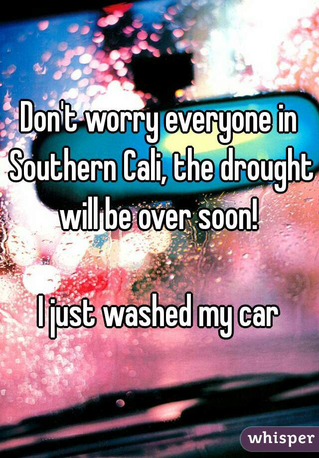 Don't worry everyone in Southern Cali, the drought will be over soon!   I just washed my car