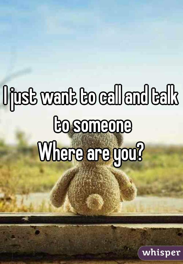 I just want to call and talk to someone Where are you?