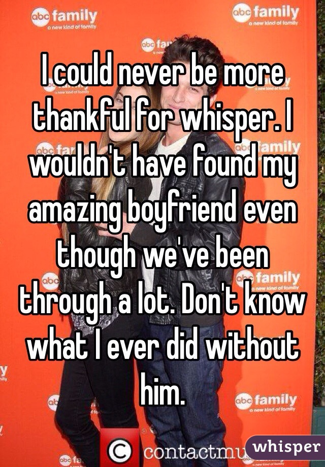 I could never be more thankful for whisper. I wouldn't have found my amazing boyfriend even though we've been through a lot. Don't know what I ever did without him.