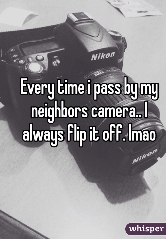 Every time i pass by my neighbors camera.. I always flip it off. lmao