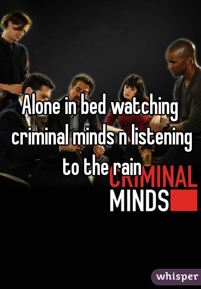 Alone in bed watching criminal minds n listening to the rain