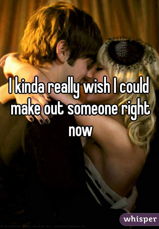I kinda really wish I could make out someone right now