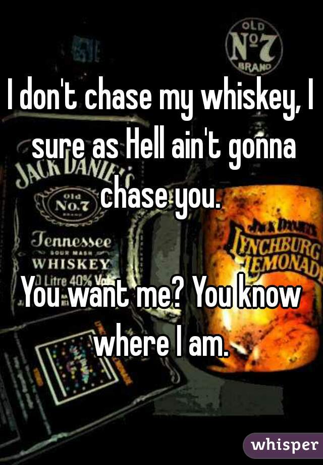 I don't chase my whiskey, I sure as Hell ain't gonna chase you.   You want me? You know where I am.