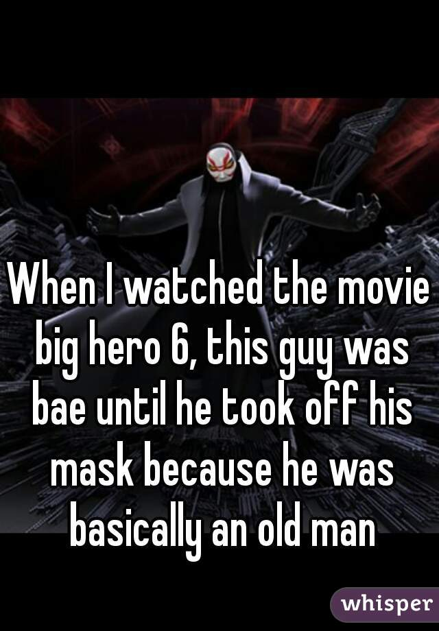 When I watched the movie big hero 6, this guy was bae until he took off his mask because he was basically an old man