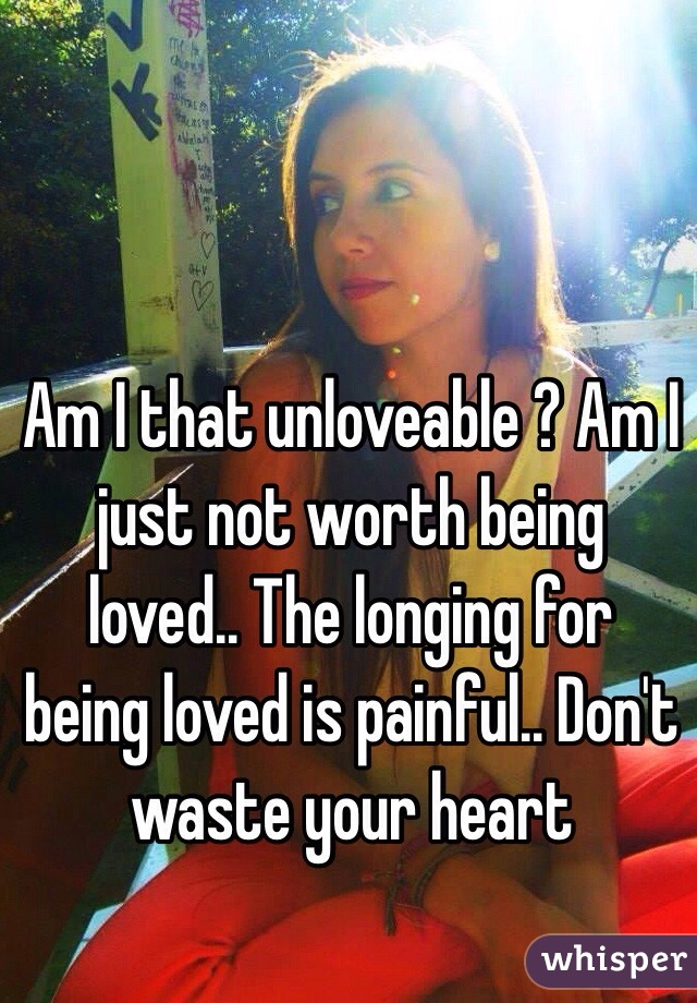 Am I that unloveable ? Am I just not worth being loved.. The longing for being loved is painful.. Don't waste your heart