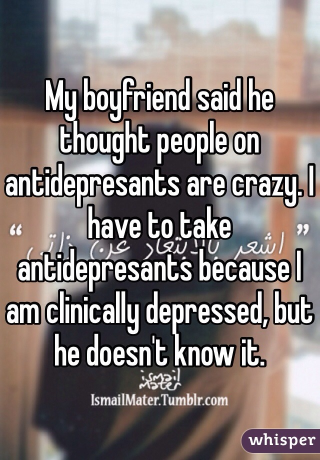 My boyfriend said he thought people on antidepresants are crazy. I have to take antidepresants because I am clinically depressed, but he doesn't know it.