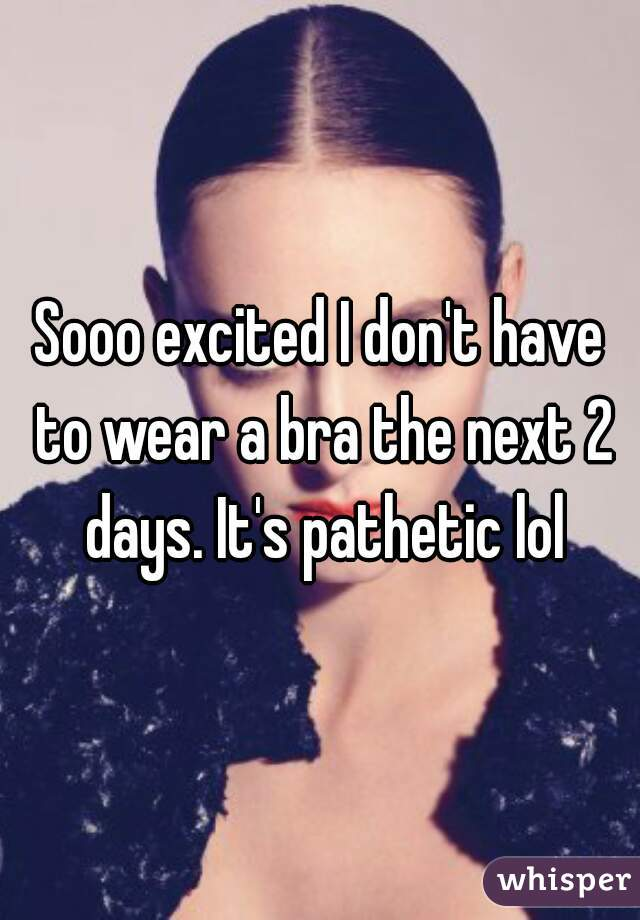 Sooo excited I don't have to wear a bra the next 2 days. It's pathetic lol