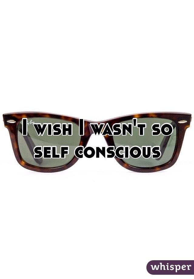 I wish I wasn't so self conscious