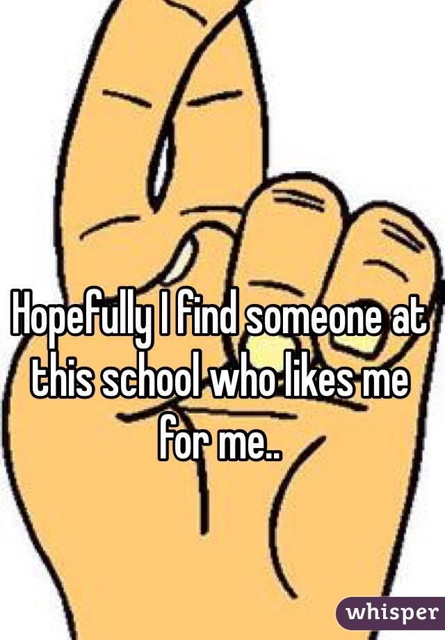 Hopefully I find someone at this school who likes me for me..