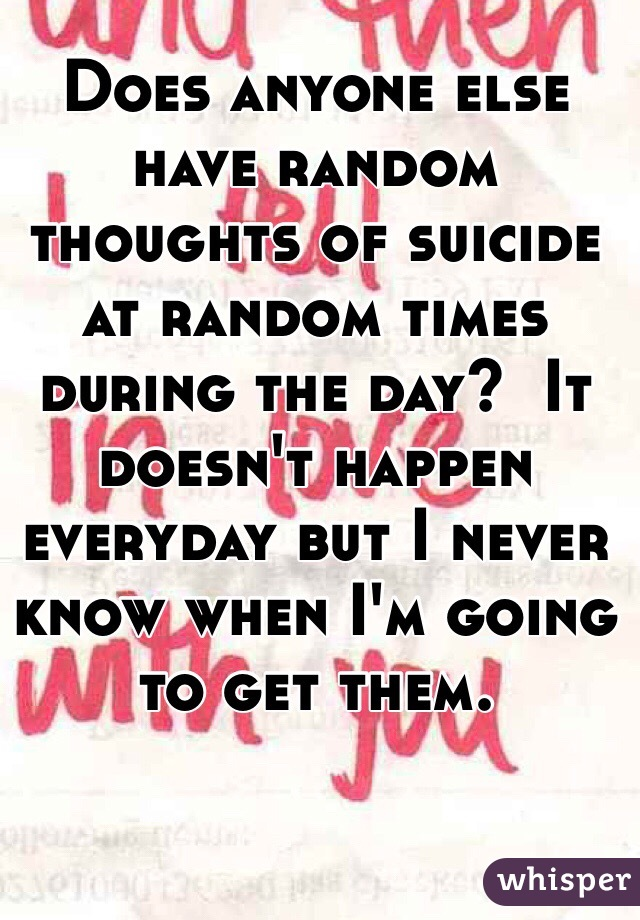 Does anyone else have random thoughts of suicide at random times during the day?  It doesn't happen everyday but I never know when I'm going to get them.