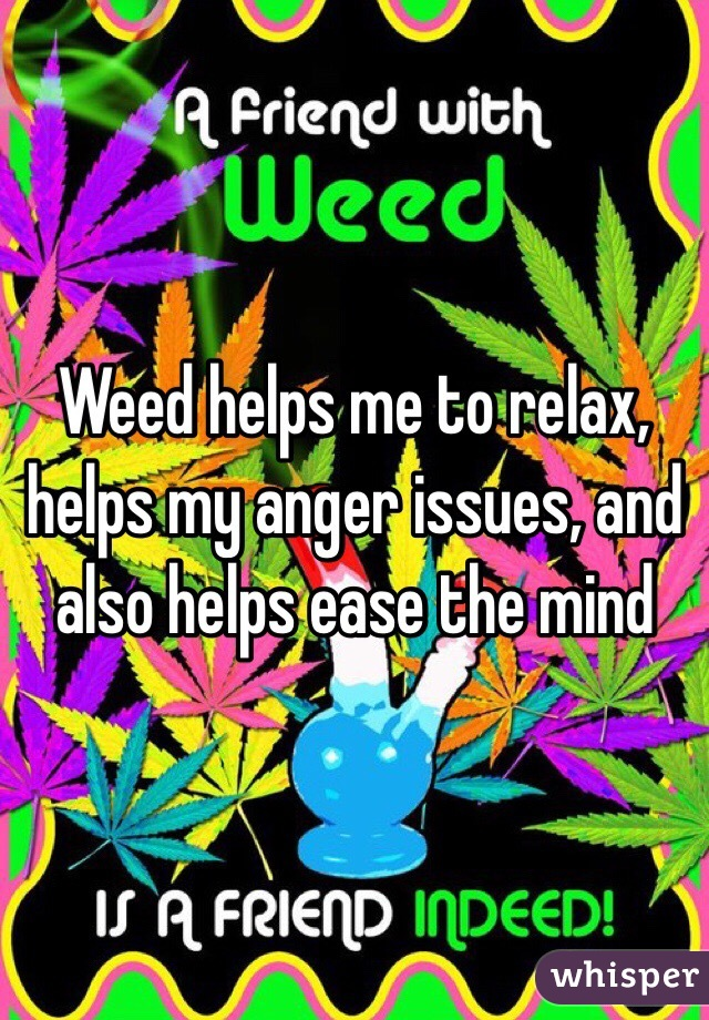 Weed helps me to relax, helps my anger issues, and also helps ease the mind