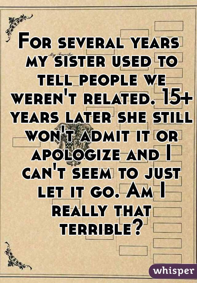 For several years my sister used to tell people we weren't related. 15+ years later she still won't admit it or apologize and I can't seem to just let it go. Am I really that terrible?