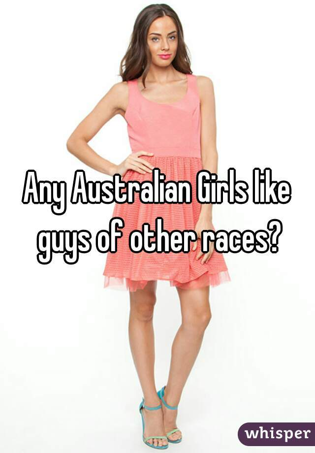 Any Australian Girls like guys of other races?