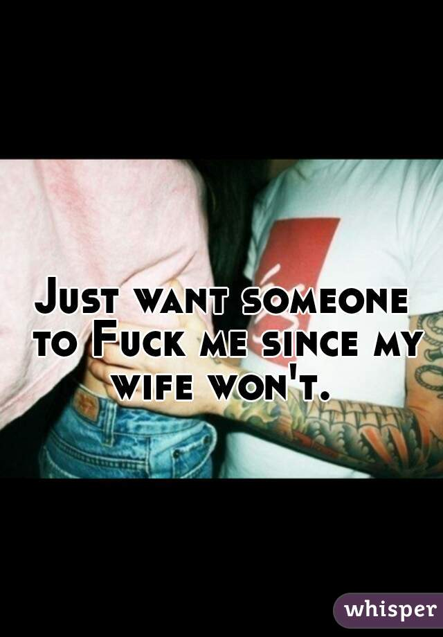 Just want someone to Fuck me since my wife won't.