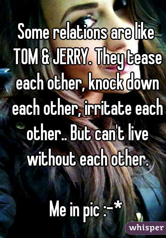 Some relations are like TOM & JERRY. They tease each other, knock down each other, irritate each other.. But can't live without each other.  Me in pic :-*