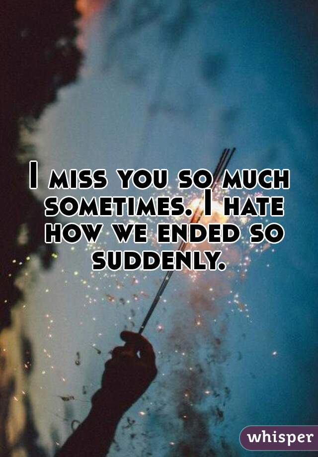 I miss you so much sometimes. I hate how we ended so suddenly.