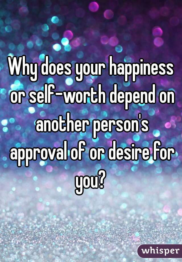 Why does your happiness or self-worth depend on another person's approval of or desire for you?