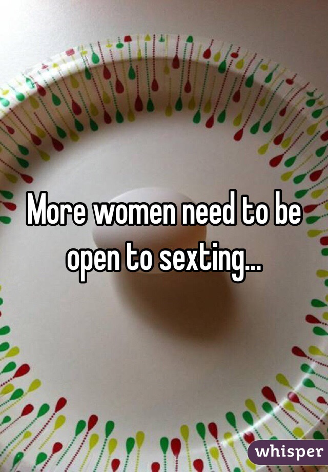 More women need to be open to sexting...