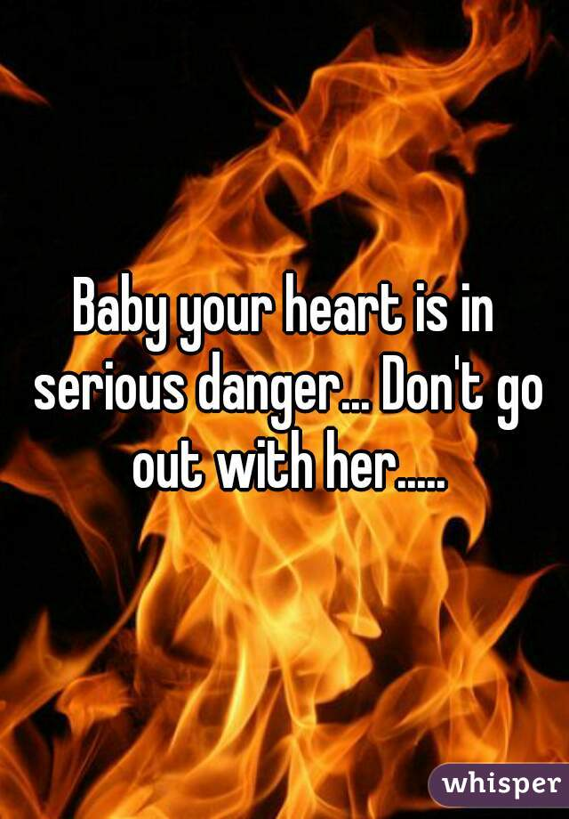 Baby your heart is in serious danger... Don't go out with her.....