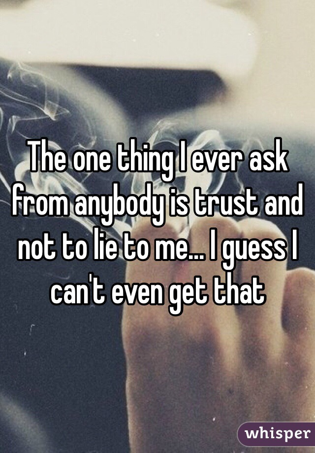 The one thing I ever ask from anybody is trust and not to lie to me... I guess I can't even get that