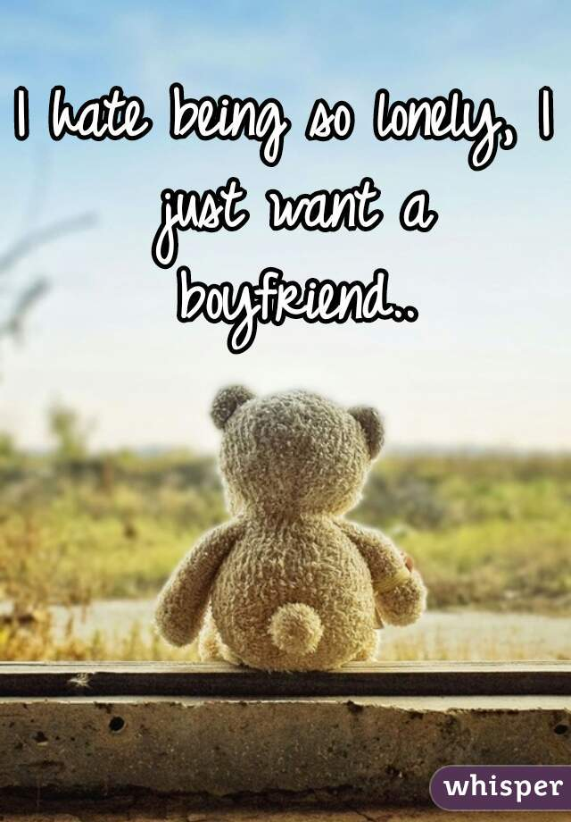 I hate being so lonely, I just want a boyfriend..