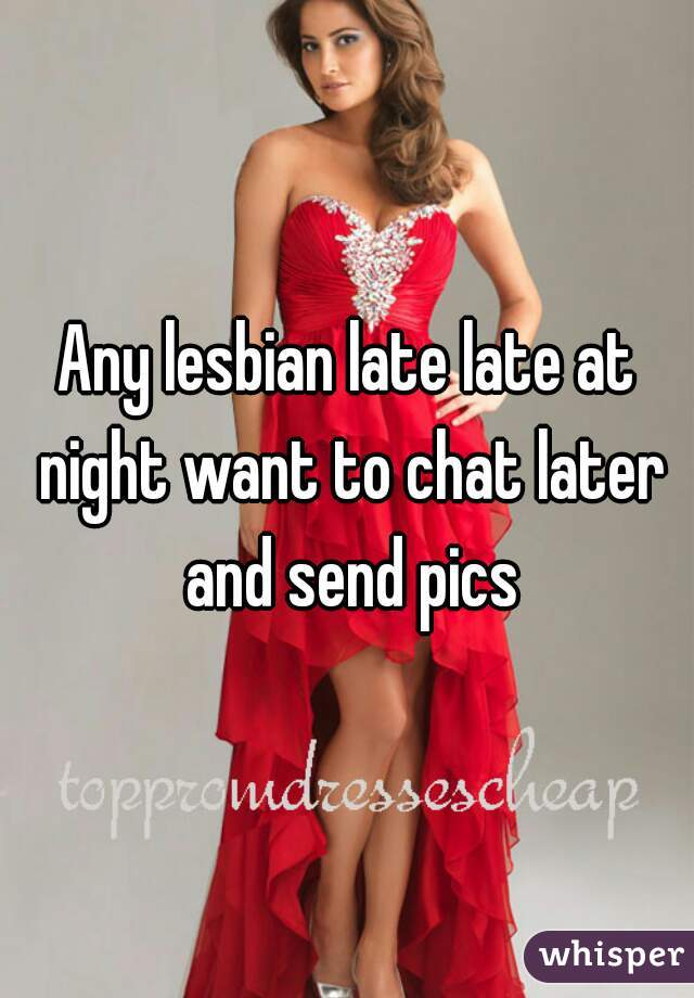 Any lesbian late late at night want to chat later and send pics
