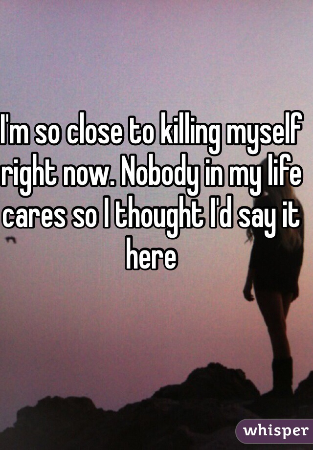 I'm so close to killing myself right now. Nobody in my life cares so I thought I'd say it here