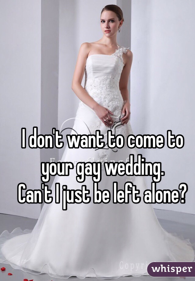 I don't want to come to your gay wedding.   Can't I just be left alone?