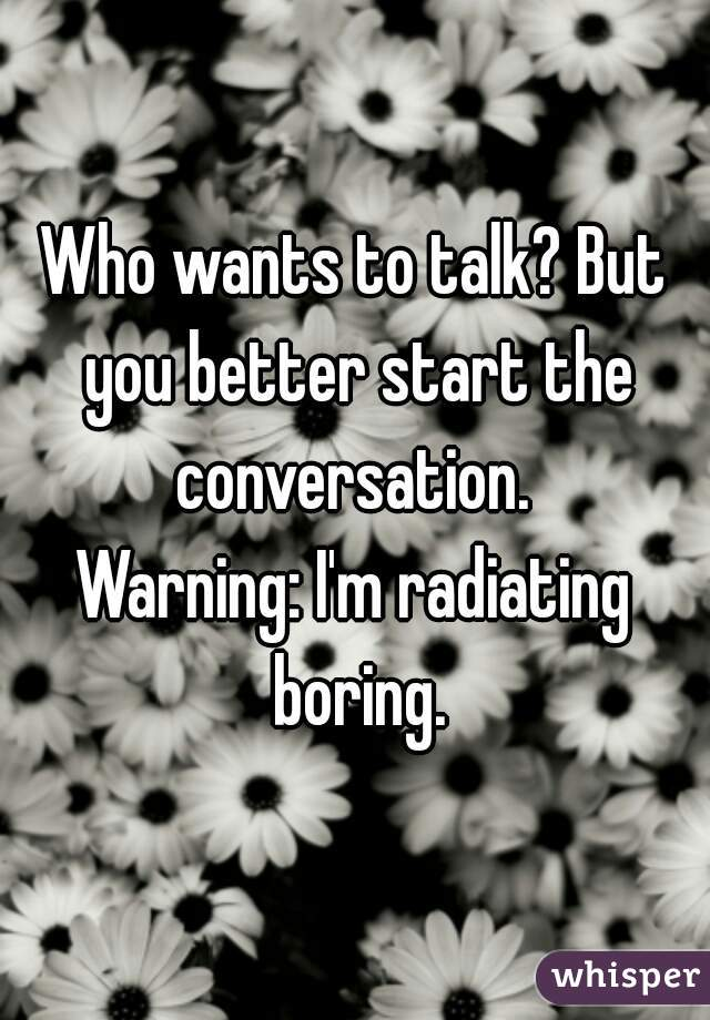 Who wants to talk? But you better start the conversation.  Warning: I'm radiating boring.