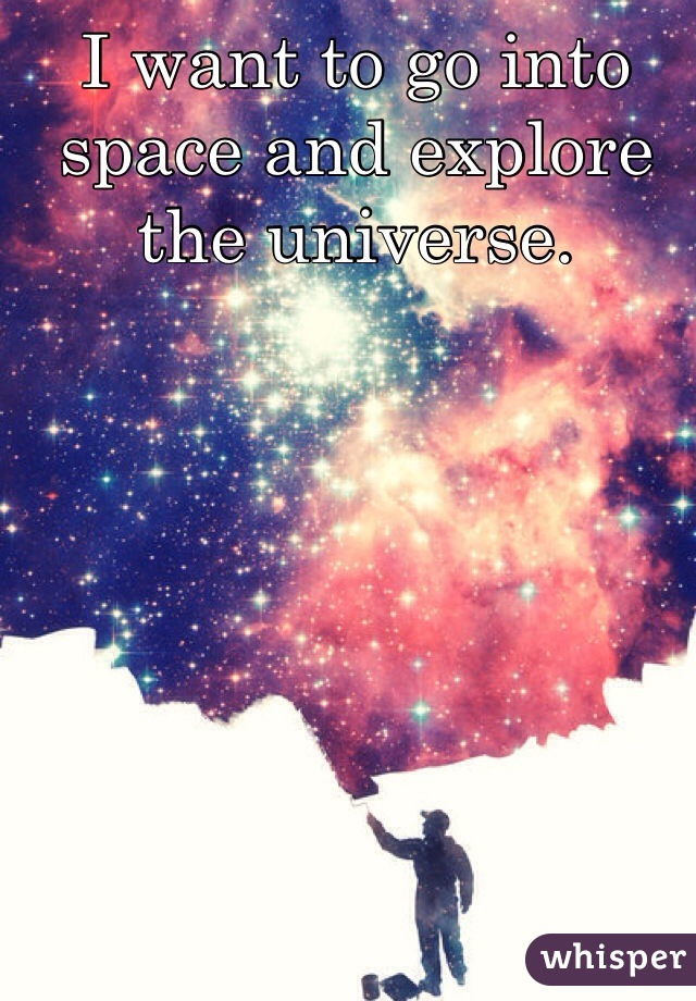 I want to go into space and explore the universe.