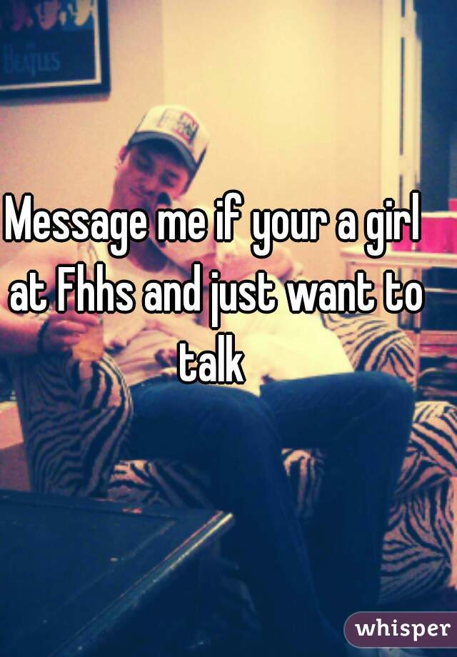 Message me if your a girl at Fhhs and just want to talk