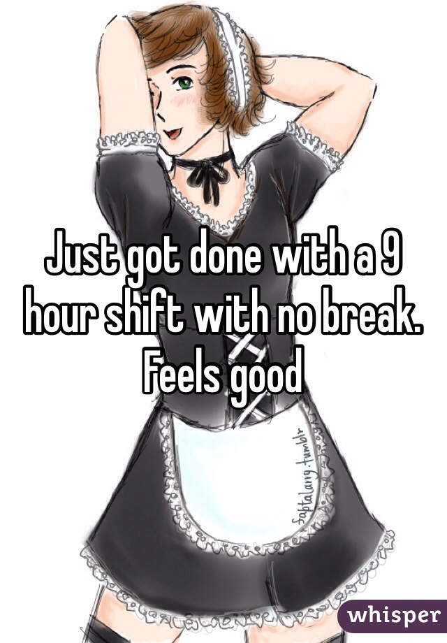 Just got done with a 9 hour shift with no break. Feels good