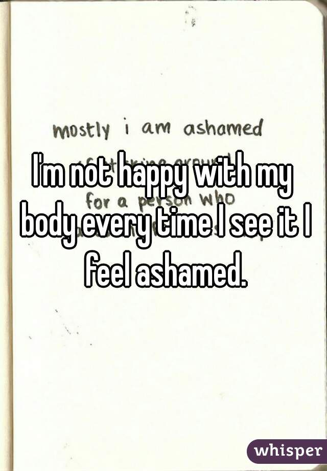 I'm not happy with my body every time I see it I feel ashamed.
