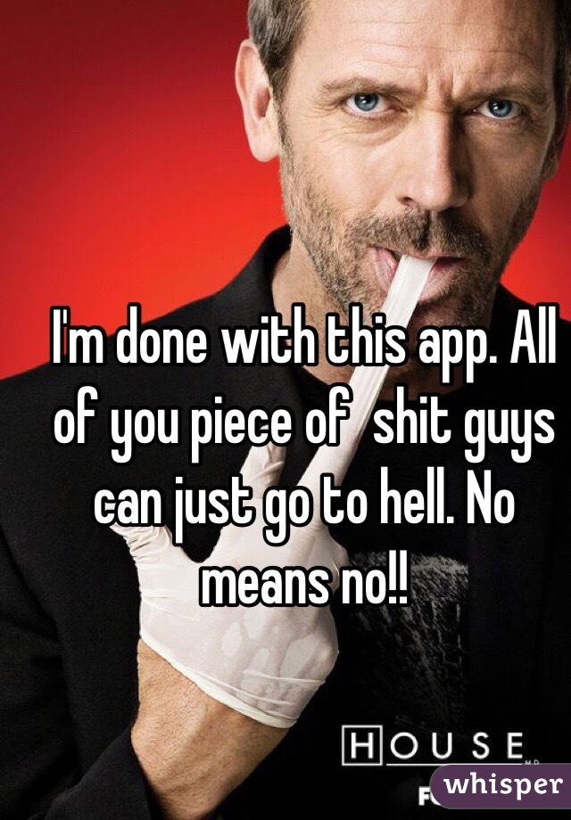 I'm done with this app. All of you piece of  shit guys can just go to hell. No means no!!