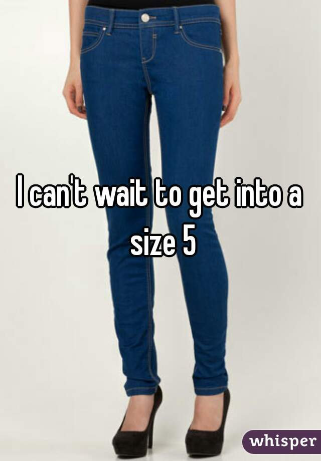 I can't wait to get into a size 5